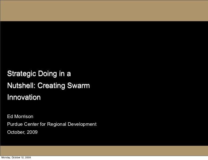 Strategic Doing in a     Nutshell: Creating Swarm     Innovation      Ed Morrison     Purdue Center for Regional Developme...