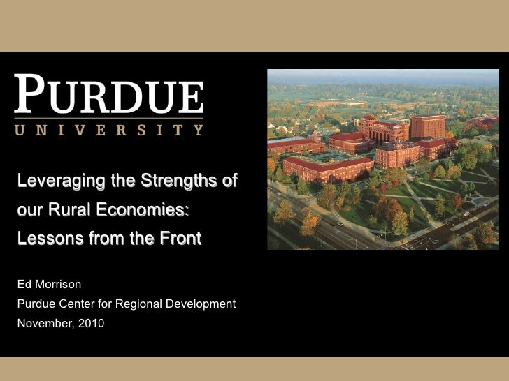 Leveraging the Strengths ofour Rural Economies:Lessons from the FrontEd MorrisonPurdue Center for Regional DevelopmentNove...