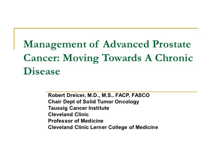 Management of Advanced ProstateCancer: Moving Towards A ChronicDisease    Robert Dreicer, M.D., M.S., FACP, FASCO    Chair...