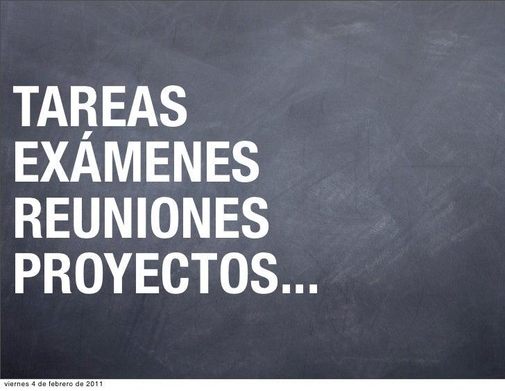 TAREAS  EXÁMENES  REUNIONES  PROYECTOS...viernes 4 de febrero de 2011