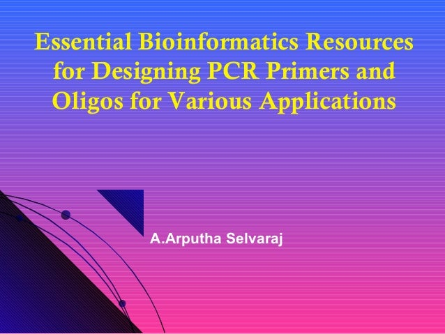 Essential Bioinformatics Resources for Designing PCR Primers and Oligos for Various Applications A.Arputha Selvaraj