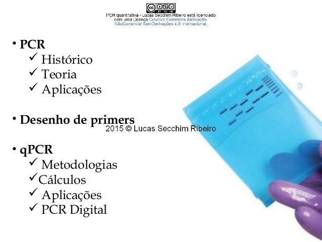 • PCR  Histórico  Teoria  Aplicações • Desenho de primers • qPCR  Metodologias Cálculos  Aplicações  PCR Digital