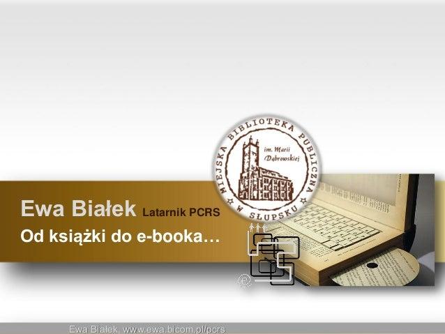 Ewa Białek, www.ewa.bicom.pl/pcrsEwa Białek, www.ewa.bicom.pl/pcrsEwa Białek Latarnik PCRSOd książki do e-booka…