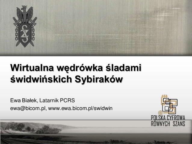 Wirtualna wędrówka śladamiświdwińskich SybirakówEwa Białek, Latarnik PCRSewa@bicom.pl, www.ewa.bicom.pl/swidwin     Ewa Bi...