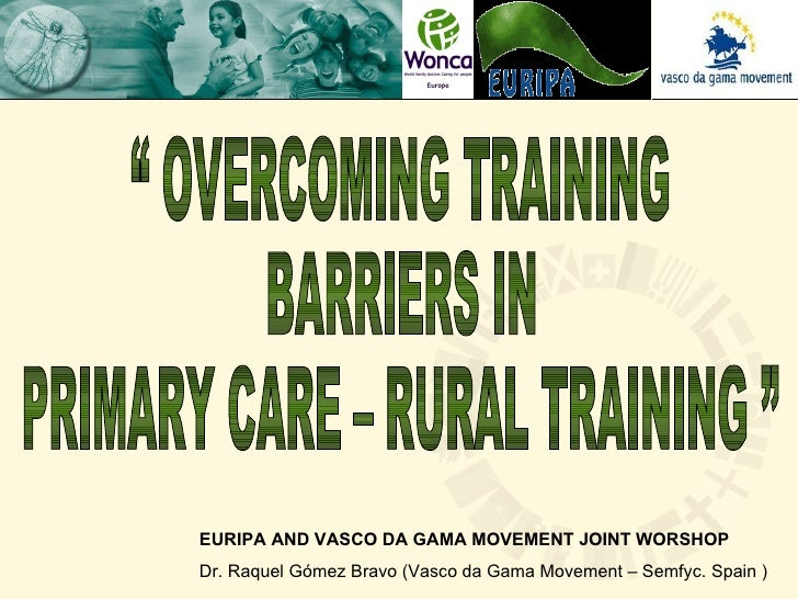 """ OVERCOMING TRAINING BARRIERS IN  PRIMARY CARE – RURAL TRAINING "" EURIPA AND VASCO DA GAMA MOVEMENT JOINT WORSHOP Dr. Raq..."