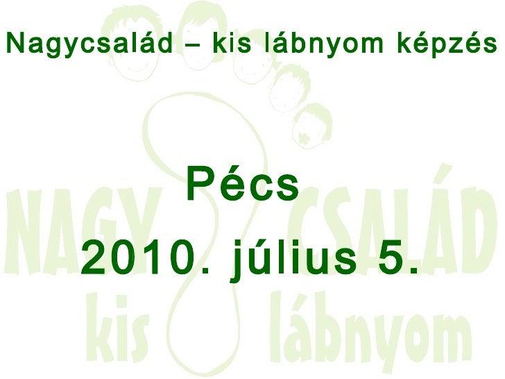 <ul><li>Nagycsalád – kis lábnyom képzés   </li></ul><ul><li>Pécs  </li></ul><ul><li>2010. július 5. </li></ul>