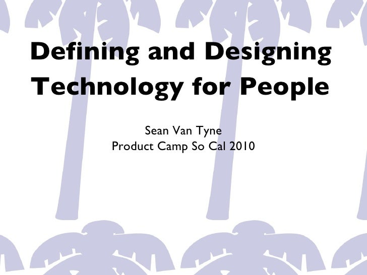 Defining and DesigningTechnology for People          Sean Van Tyne     Product Camp So Cal 2010
