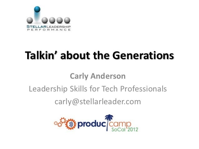 Talkin' about the Generations           Carly AndersonLeadership Skills for Tech Professionals      carly@stellarleader.com