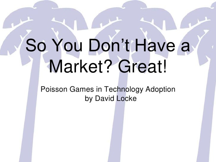 So You Don't Have a Market? Great!<br />Poisson Games in Technology Adoptionby David Locke<br />
