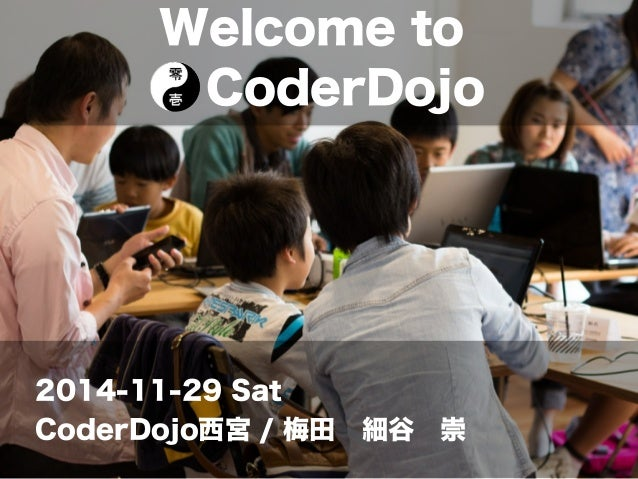 Welcome to  CoderDojo  2014-11-29 Sat  CoderDojo西宮 / 梅田 細谷 崇