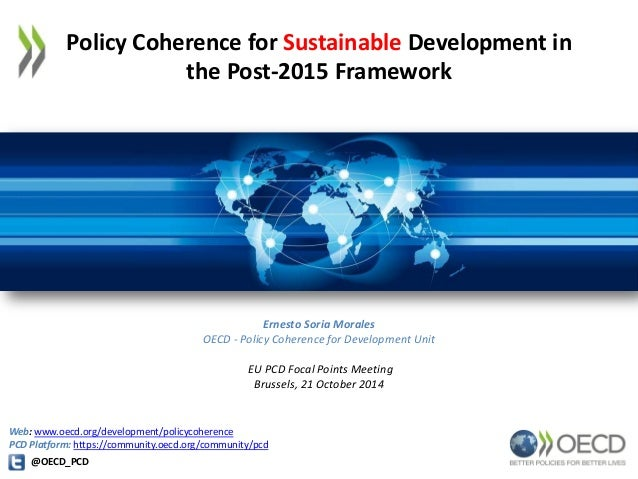 Policy Coherence for Sustainable Development in  the Post-2015 Framework  Ernesto Soria Morales  OECD - Policy Coherence f...