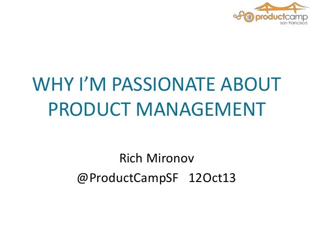 WHY I'M PASSIONATE ABOUT PRODUCT MANAGEMENT Rich Mironov @ProductCampSF 12Oct13