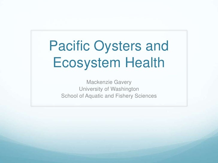 Pacific Oysters and Ecosystem Health<br />Mackenzie Gavery<br />University of Washington<br />School of Aquatic and Fisher...