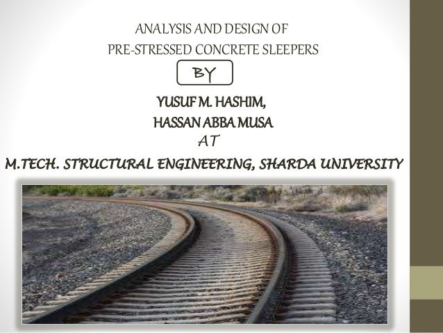 ANALYSIS AND DESIGN OF PRE-STRESSED CONCRETE SLEEPERS BY YUSUF M. HASHIM, HASSANABBAMUSA M.TECH. STRUCTURAL ENGINEERING, S...