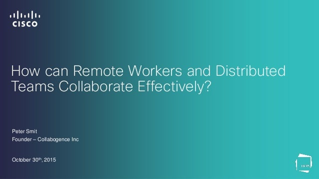 How can Remote Workers and Distributed Teams Collaborate Effectively? Peter Smit Founder – Collabogence Inc October 30th, ...