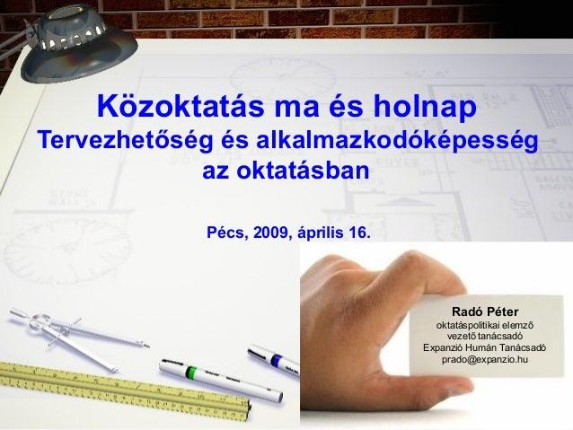 Közoktatás ma és holnap Tervezhetőség és alkalmazkodóképesség az oktatásban Pécs, 2009, április 16. Radó Péter oktatáspoli...