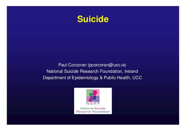Suicide  Paul Corcoran (pcorcoran@ucc.ie) National Suicide Research Foundation, Ireland Department of Epidemiology & Publi...