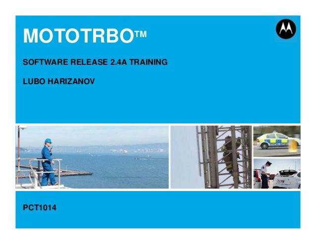 MOTOTRBO Release 2.4A June 2015 1 MOTOTRBOTM SOFTWARE RELEASE 2.4A TRAINING LUBO HARIZANOV PCT1014