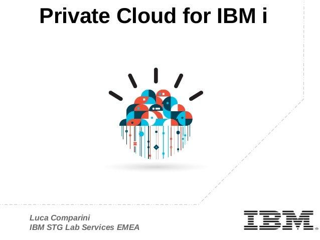 Private Cloud for IBM i IBM  Luca Comparini IBM STG Lab Services EMEA