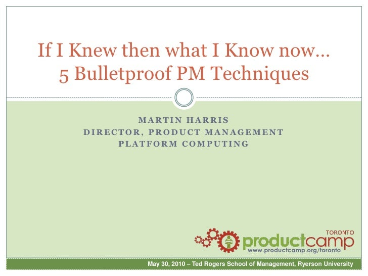 If I Knew then what I Know now… 5 Bulletproof PM Techniques<br />Martin Harris<br />Director, Product Management<br />Plat...