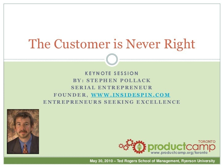 The Customer is Never Right<br />Keynote Session<br />By: Stephen Pollack<br />Serial Entrepreneur<br />Founder, www.insid...