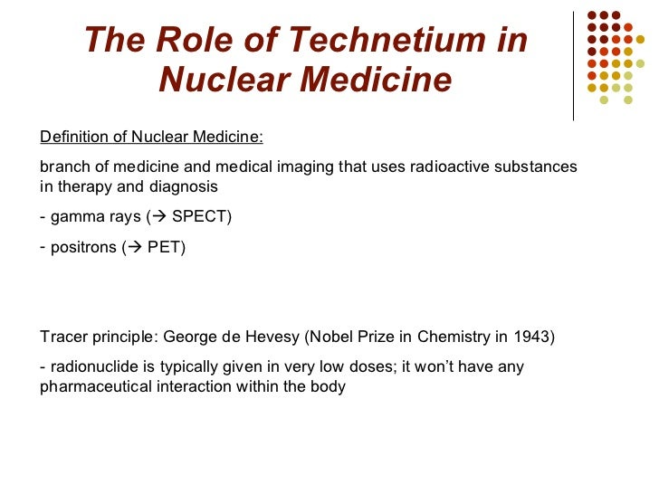 The Role of Technetium in Nuclear Medicine <ul><li>Definition of Nuclear Medicine:   </li></ul><ul><li>branch of medicine ...