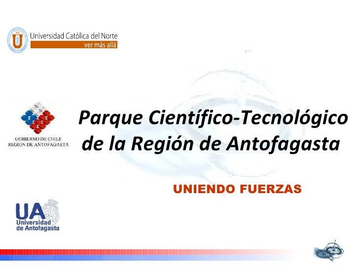 Parque Científico-Tecnológico de la Región de Antofagasta   UNIENDO FUERZAS