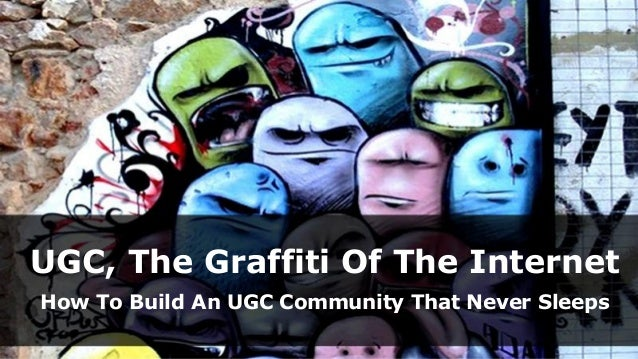 UGC, The Graffiti Of The Internet How To Build An UGC Community That Never Sleeps