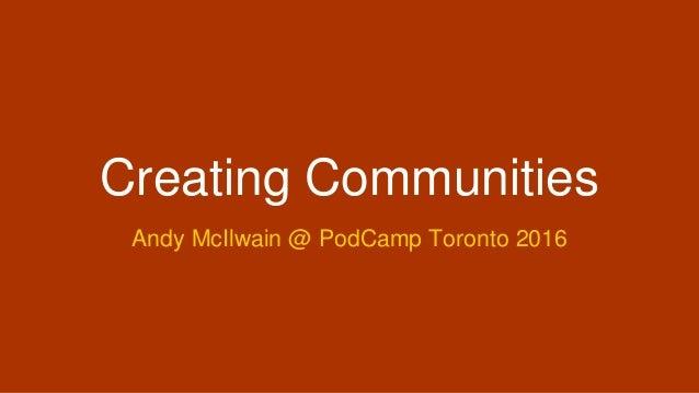 Creating Communities Andy McIlwain @ PodCamp Toronto 2016