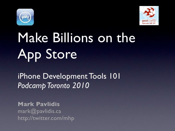 Make Billions on the App Store iPhone Development Tools 101 Podcamp Toronto 2010  Mark Pavlidis mark@pavlidis.ca http://tw...