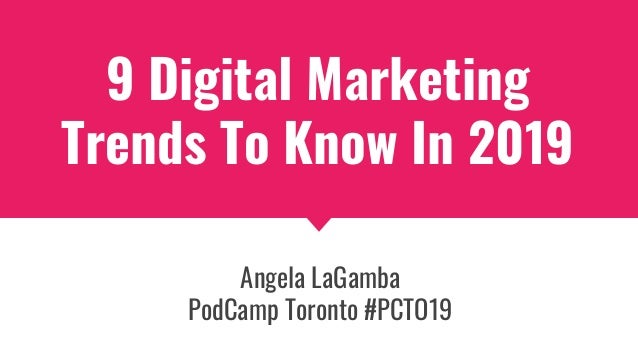 9 Digital Marketing Trends To Know In 2019 Angela LaGamba PodCamp Toronto #PCTO19