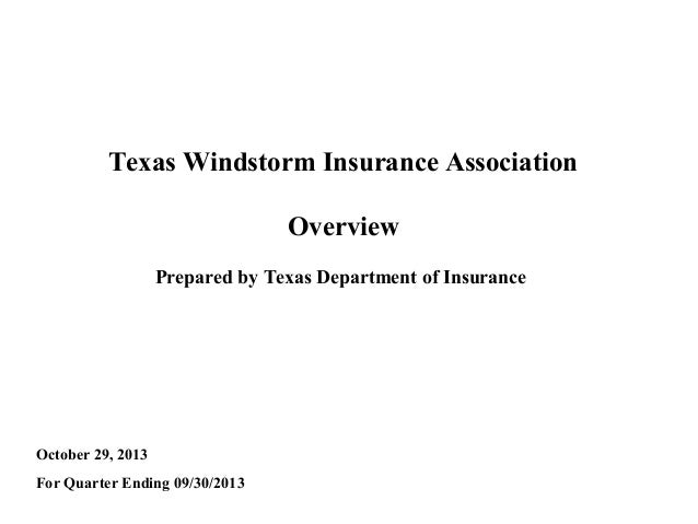 Texas Windstorm Insurance Association Overview Prepared by Texas Department of Insurance  October 29, 2013 For Quarter End...