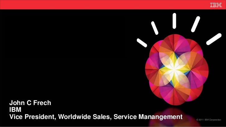 John C FrechIBMVice President, Worldwide Sales, Service Manangement   © 2011 IBM Corporation