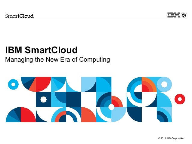 © 2013 IBM CorporationIBM SmartCloudManaging the New Era of Computing