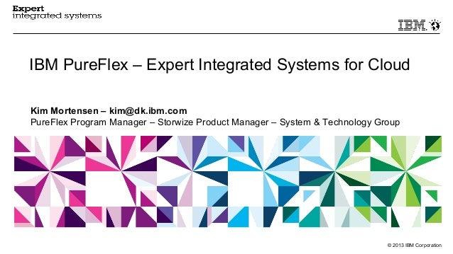 © 2013 IBM CorporationIBM PureFlex – Expert Integrated Systems for CloudKim Mortensen – kim@dk.ibm.comPureFlex Program Man...
