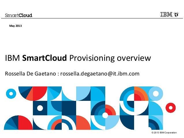 © 2013 IBM CorporationIBM SmartCloud Provisioning overviewRossella De Gaetano : rossella.degaetano@it.ibm.comMay 2013