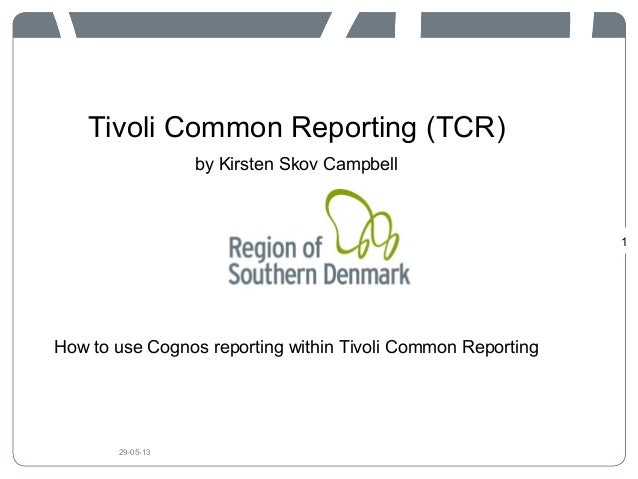 Tivoli Common Reporting (TCR)by Kirsten Skov CampbellHow to use Cognos reporting within Tivoli Common Reporting129-05-13