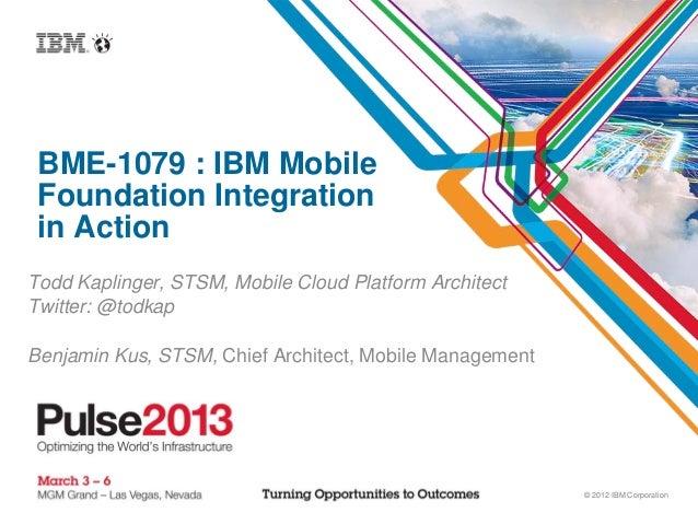 © 2012 IBM CorporationBME-1079 : IBM MobileFoundation Integrationin ActionTodd Kaplinger, STSM, Mobile Cloud Platform Arch...