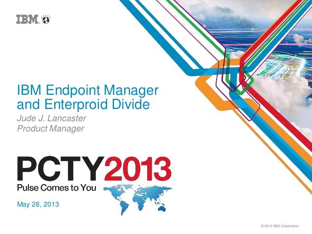 © 2013 IBM CorporationIBM Endpoint Managerand Enterproid DivideJude J. LancasterProduct ManagerMay 28, 2013