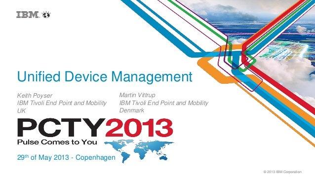 © 2013 IBM CorporationUnified Device ManagementKeith PoyserIBM Tivoli End Point and MobilityUK29th of May 2013 - Copenhage...
