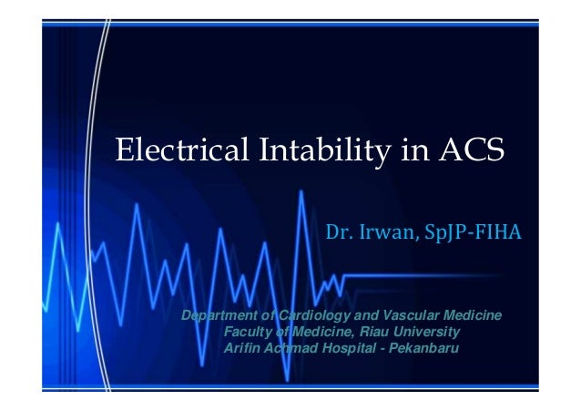 Electrical Intability in ACS Dr. Irwan, SpJP-FIHA Department of Cardiology and Vascular Medicine Faculty of Medicine, Riau...