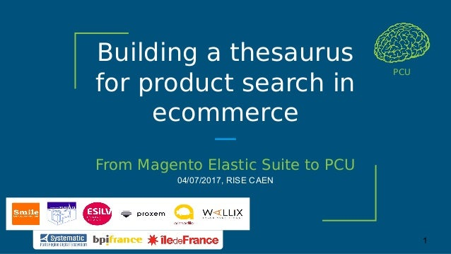 Building a thesaurus for product search in ecommerce From Magento Elastic Suite to PCU 04/07/2017, RISE CAEN PCU 1