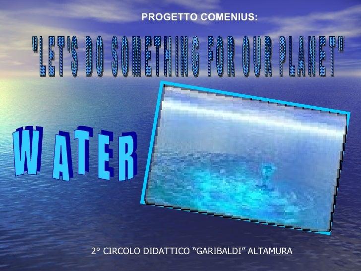 """""""LET'S DO SOMETHING FOR OUR PLANET"""" WATER PROGETTO COMENIUS: 2° CIRCOLO DIDATTICO """"GARIBALDI"""" ALTAMURA"""