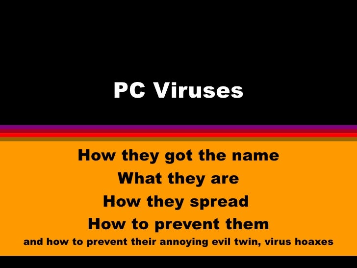 PC Viruses         How they got the name            What they are           How they spread          How to prevent theman...