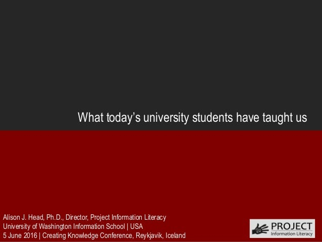 What today's university students have taught us Alison J. Head, Ph.D., Director, Project Information Literacy University o...