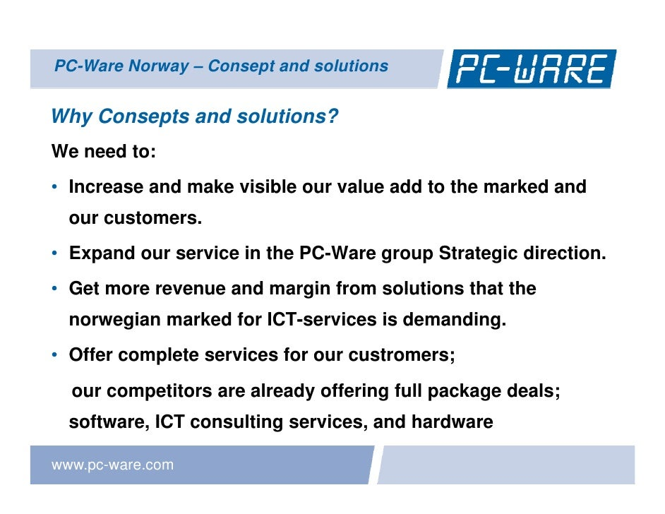 PC-Ware Norway – Consept and solutions   Why Consepts and solutions? We need to: • Increase and make visible our value add...