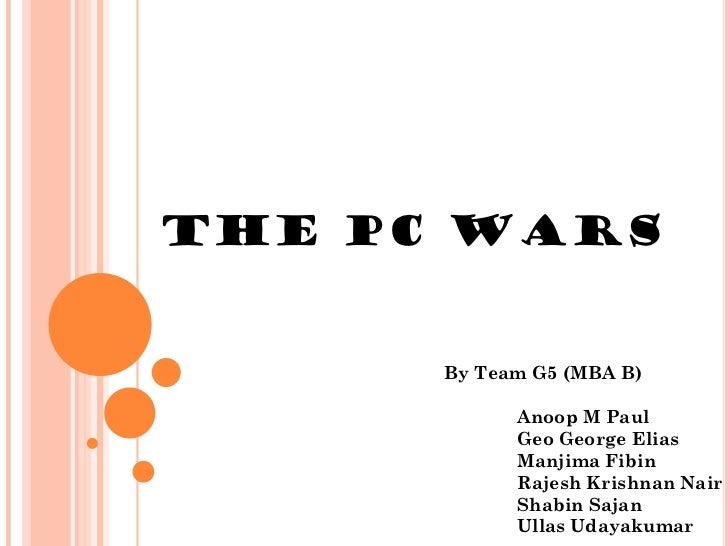 THE PC WARS      By Team G5 (MBA B)            Anoop M Paul            Geo George Elias            Manjima Fibin          ...