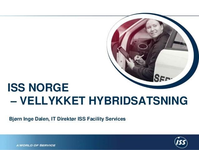 ISS NORGE  – VELLYKKET HYBRIDSATSNING  Bjørn Inge Dalen, IT Direktør ISS Facility Services  En enklere hverdag