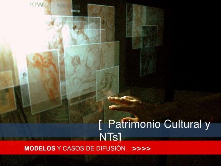 [  Patrimonio Cultural y NTs]<br />MODELOS Y CASOS DE DIFUSIÓN    >>>><br />