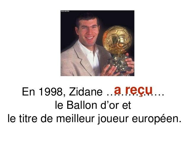 En 1998, Zidane ……………. le Ballon d'or et le titre de meilleur joueur européen. a reçu
